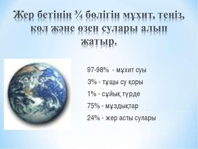 97-98% - мұхит суы 2- 3% - тұщы су қоры 1% - сұйық түрде 75% - мұздықтар 24%...