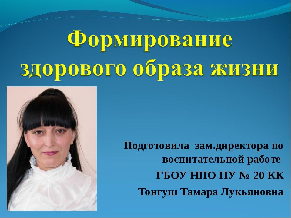 Подготовила зам.директора по воспитательной работе ГБОУ НПО ПУ № 20 КК Тонгуш...