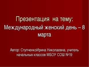 Презентация на тему: Международный женский день – 8 марта Автор: СтупченкоИри