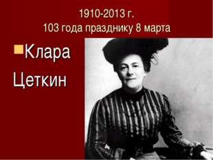 1910-2013 г. 103 года празднику 8 марта Клара Цеткин