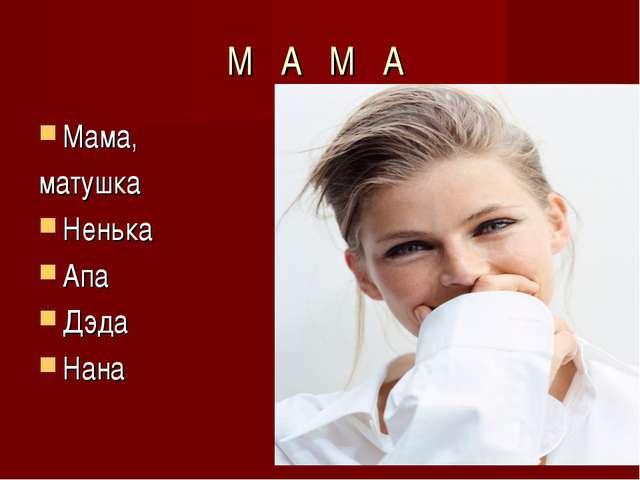 М А М А Мама, матушка Ненька Апа Дэда Нана