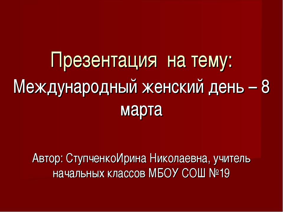 Презентация на тему: Международный женский день – 8 марта Автор: СтупченкоИри...
