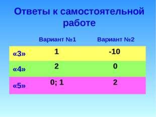 Ответы к самостоятельной работе Вариант №1Вариант №2 «3» 1 -10 «4» 2 0