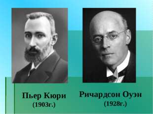 Пьер Кюри (1903г.) Ричардсон Оуэн (1928г.)