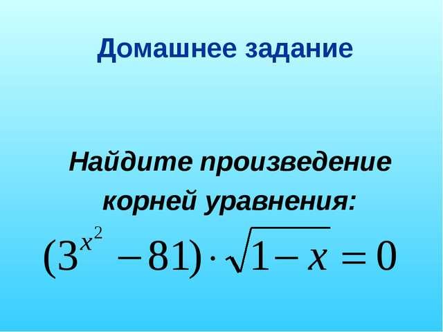 Домашнее задание Найдите произведение корней уравнения: