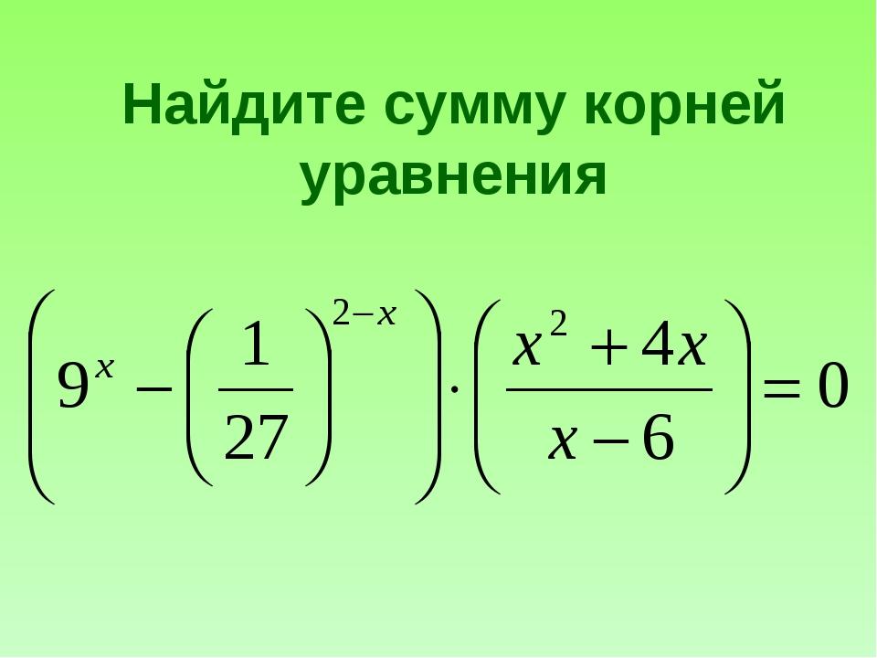 Найдите сумму корней уравнения