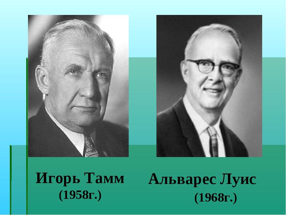 Игорь Тамм (1958г.) Альварес Луис (1968г.)