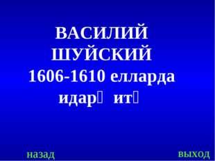назад выход ВАСИЛИЙ ШУЙСКИЙ 1606-1610 елларда идарә итә
