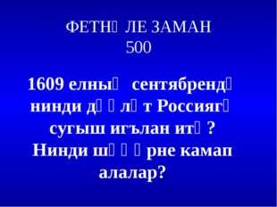 ФЕТНӘЛЕ ЗАМАН 500 1609 елның сентябрендә нинди дәүләт Россиягә сугыш игълан и