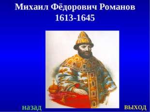 назад выход Михаил Фёдорович Романов 1613-1645