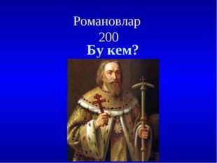 Романовлар 200 Бу кем?