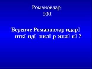 Романовлар 500 Беренче Романовлар идарә иткәндә ниләр эшләнә?