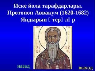 назад выход Иске йола тарафдарлары. Протопоп Аввакум (1620-1682) Яндырып үтер
