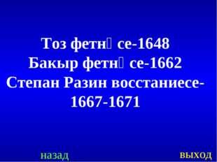 назад выход Тоз фетнәсе-1648 Бакыр фетнәсе-1662 Степан Разин восстаниесе- 166