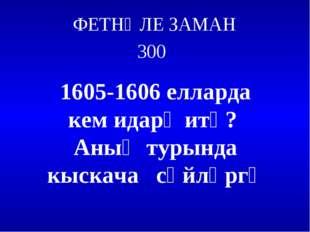 ФЕТНӘЛЕ ЗАМАН 300 1605-1606 елларда кем идарә итә? Аның турында кыскача сөйлә