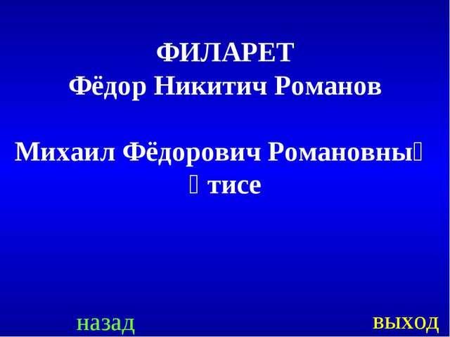назад выход ФИЛАРЕТ Фёдор Никитич Романов Михаил Фёдорович Романовның әтисе