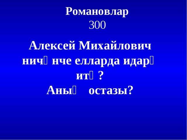 Романовлар 300 Алексей Михайлович ничәнче елларда идарә итә? Аның остазы?