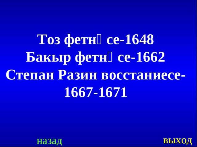 назад выход Тоз фетнәсе-1648 Бакыр фетнәсе-1662 Степан Разин восстаниесе- 166...