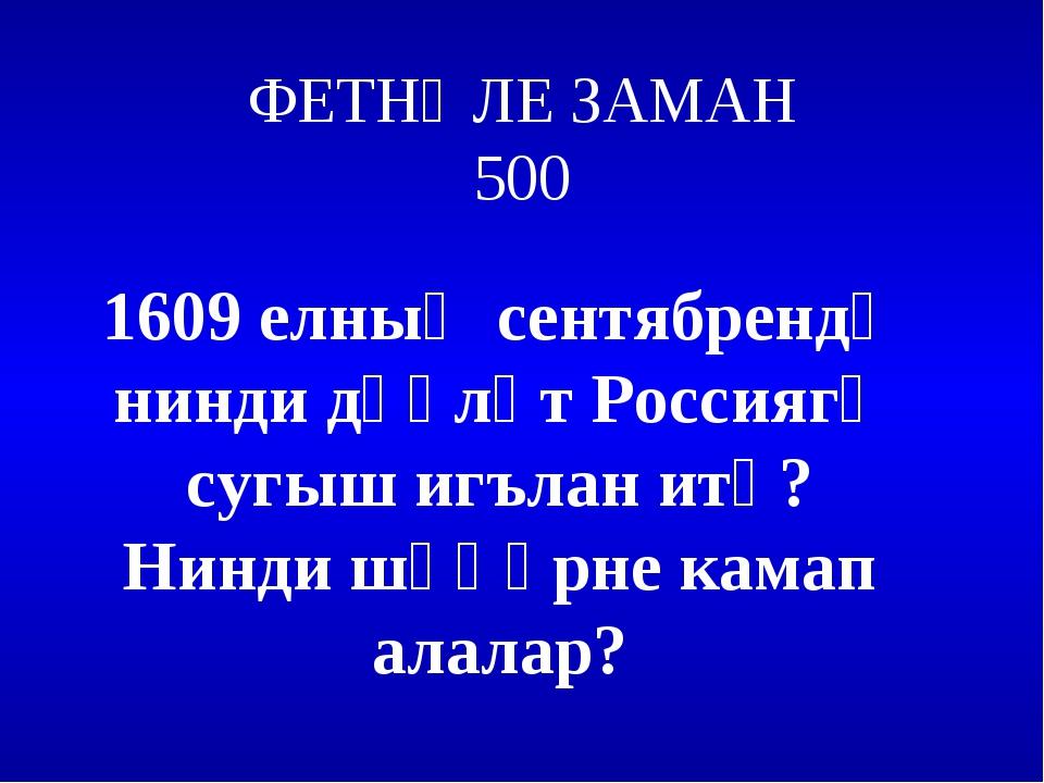 ФЕТНӘЛЕ ЗАМАН 500 1609 елның сентябрендә нинди дәүләт Россиягә сугыш игълан и...