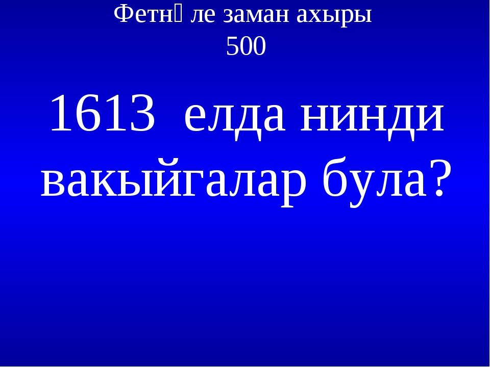 Фетнәле заман ахыры 500 1613 елда нинди вакыйгалар була?