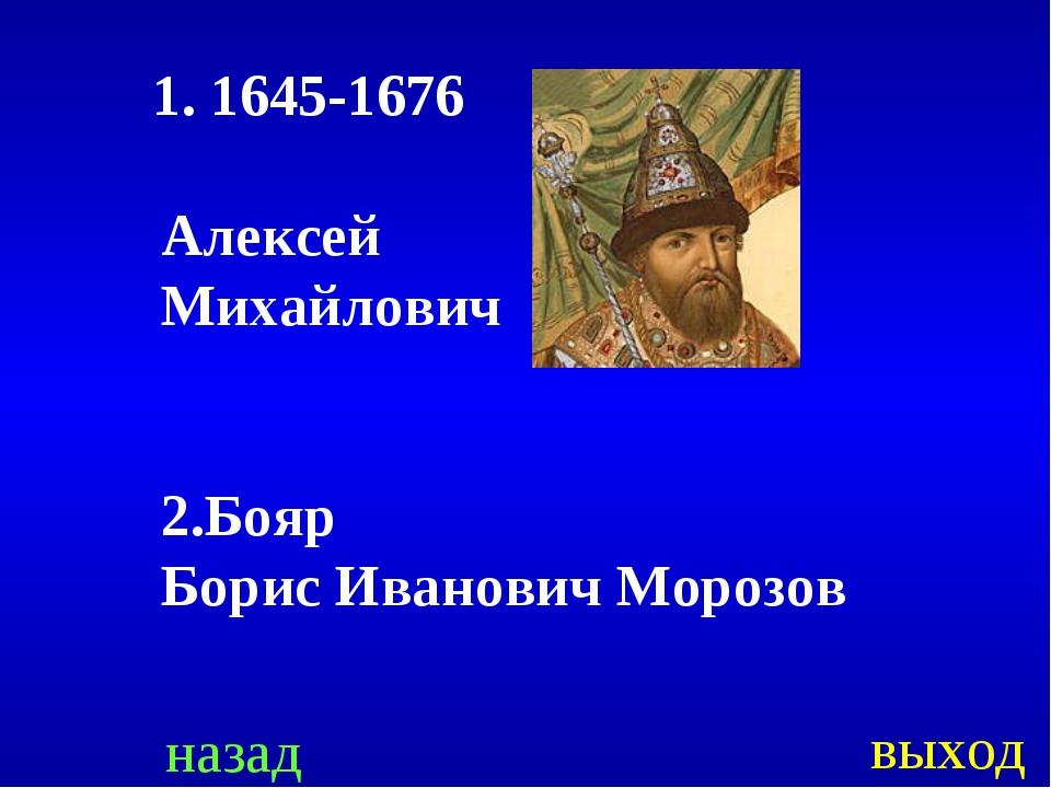 назад выход 1. 1645-1676 Алексей Михайлович 2.Бояр Борис Иванович Морозов