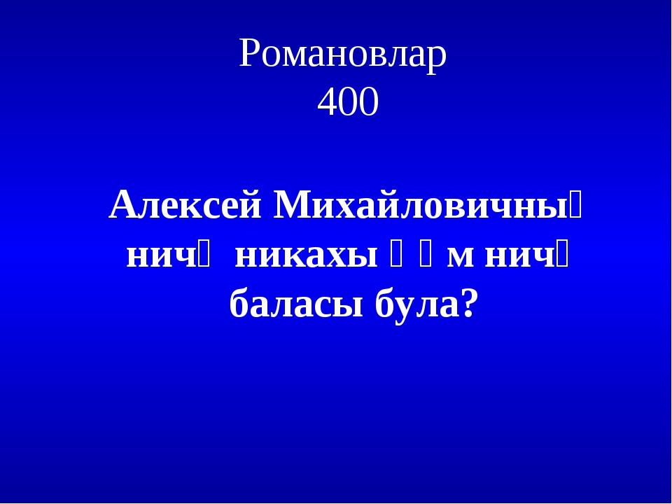 Романовлар 400 Алексей Михайловичның ничә никахы һәм ничә баласы була?