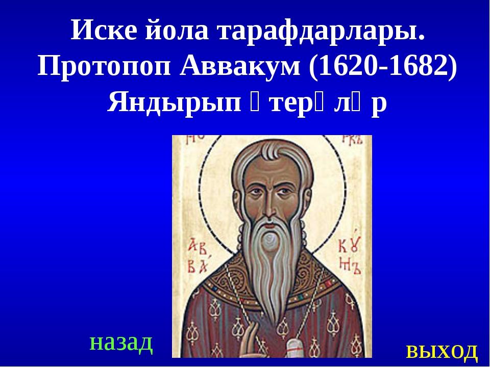 назад выход Иске йола тарафдарлары. Протопоп Аввакум (1620-1682) Яндырып үтер...