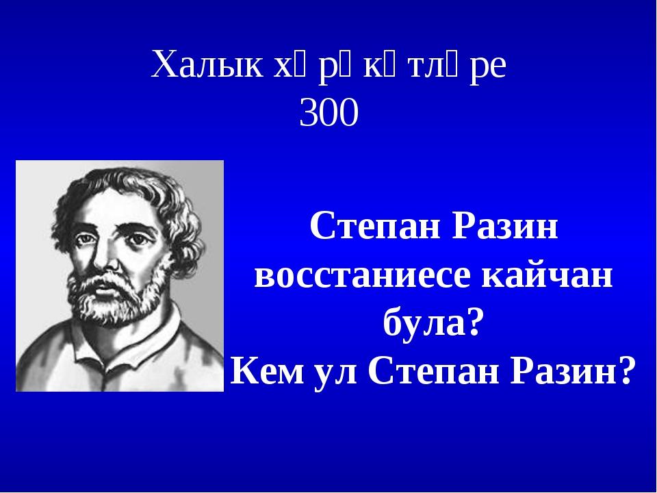 Халык хәрәкәтләре 300 Степан Разин восстаниесе кайчан була? Кем ул Степан Раз...