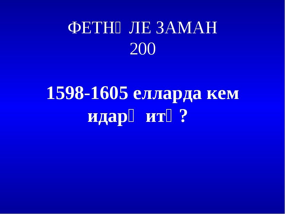 ФЕТНӘЛЕ ЗАМАН 200 1598-1605 елларда кем идарә итә?