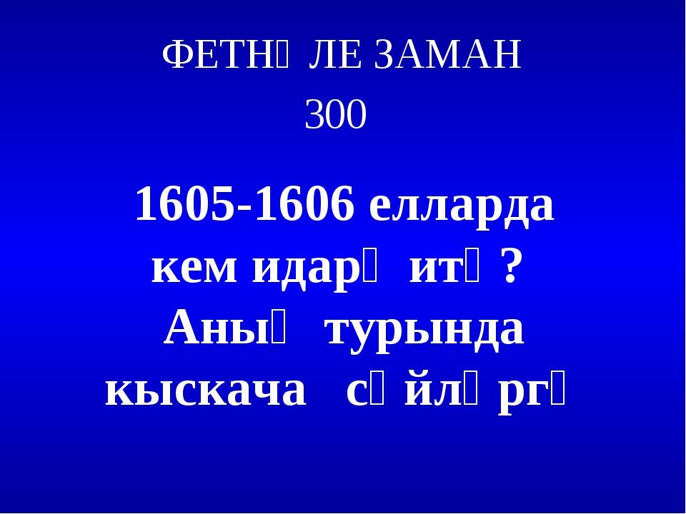 ФЕТНӘЛЕ ЗАМАН 300 1605-1606 елларда кем идарә итә? Аның турында кыскача сөйлә...