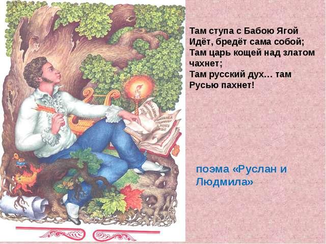Там ступа с Бабою Ягой Идёт, бредёт сама собой; Там царь кощей над златом чах...