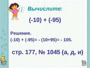 Вычислите: (-10) + (-95) Решение. (-10) + (-95)= - (10+95)= - 105. стр. 177,