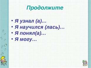 Продолжите Я узнал (а)… Я научился (лась)… Я понял(а)… Я могу…
