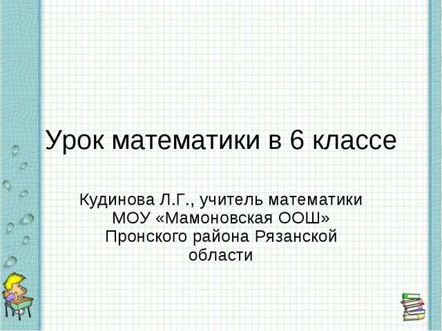 Урок математики в 6 классе Кудинова Л.Г., учитель математики МОУ «Мамоновская...