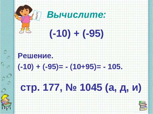 Вычислите: (-10) + (-95) Решение. (-10) + (-95)= - (10+95)= - 105. стр. 177,...