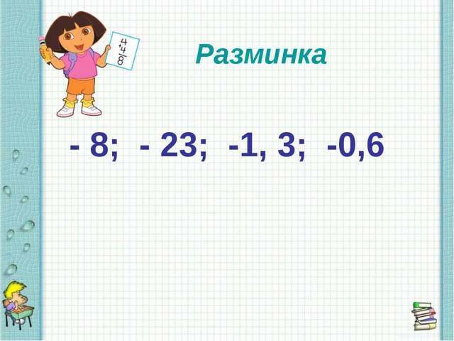 - 8; - 23; -1, 3; -0,6 Разминка