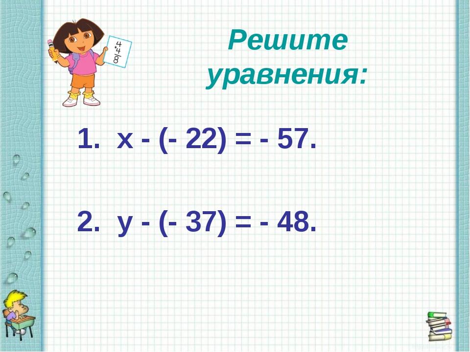 Решите уравнения: 1. х - (- 22) = - 57. 2. у - (- 37) = - 48.