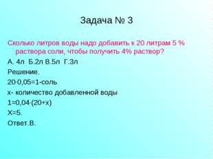 Задача № 3 Сколько литров воды надо добавить к 20 литрам 5 % раствора соли, ч