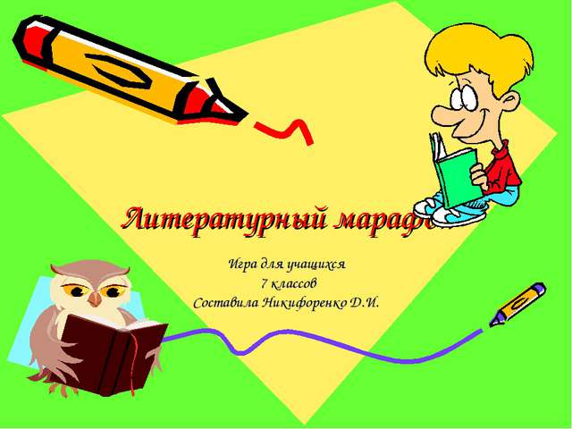 Литературный марафон Игра для учащихся 7 классов Составила Никифоренко Д.И.