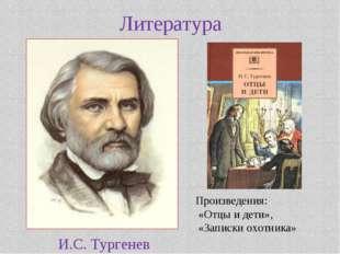 Литература И.С. Тургенев Произведения: «Отцы и дети», «Записки охотника»