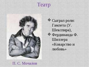 Театр П. С. Мочалов Сыграл роли: Гамлета (У. Шекспира), Фердинанда Ф. Шиллера