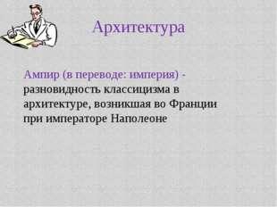 Архитектура Ампир (в переводе: империя) - разновидность классицизма в архитек