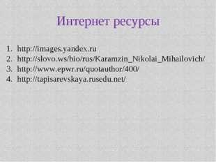 Интернет ресурсы http://images.yandex.ru http://slovo.ws/bio/rus/Karamzin_Nik