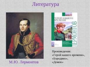 Литература М.Ю. Лермонтов Произведения: «Герой нашего времени», «Бородино», «