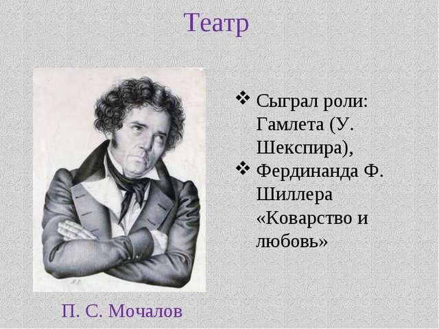 Театр П. С. Мочалов Сыграл роли: Гамлета (У. Шекспира), Фердинанда Ф. Шиллера...