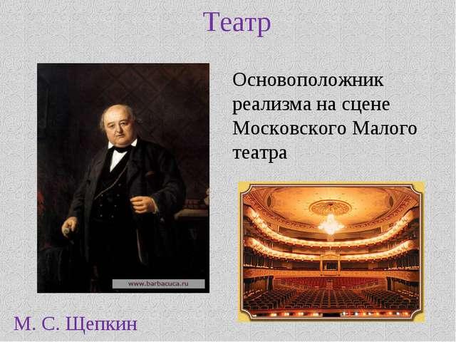 Театр М. С. Щепкин Основоположник реализма на сцене Московского Малого театра