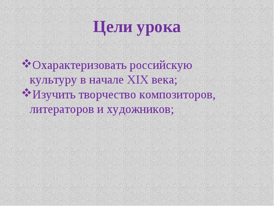 Цели урока Охарактеризовать российскую культуру в начале XIX века; Изучить тв...