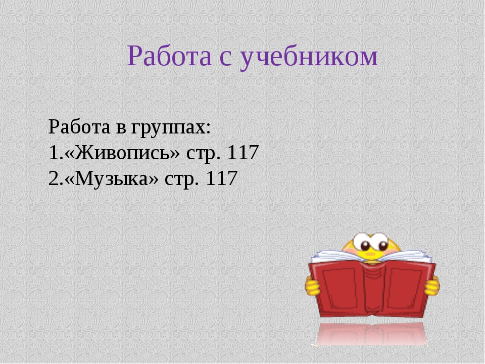 Работа с учебником Работа в группах: «Живопись» стр. 117 «Музыка» стр. 117