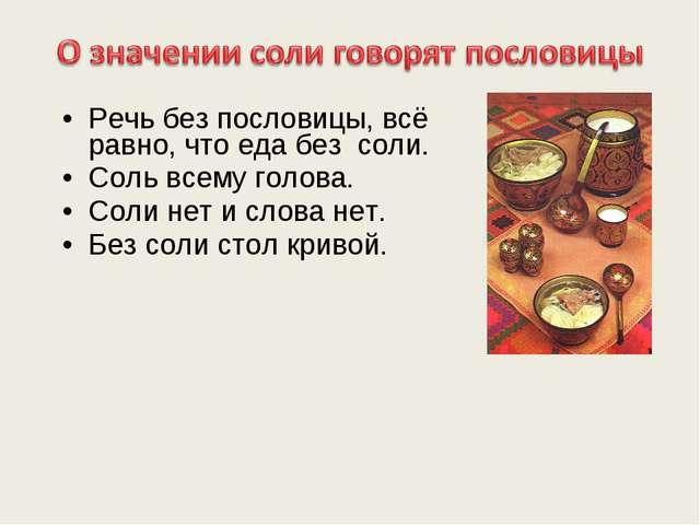 Речь без пословицы, всё равно, что еда без соли. Соль всему голова. Соли нет...