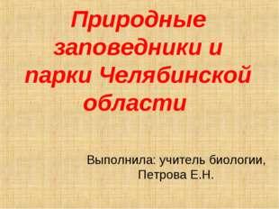Природные заповедники и парки Челябинской области Выполнила: учитель биологии
